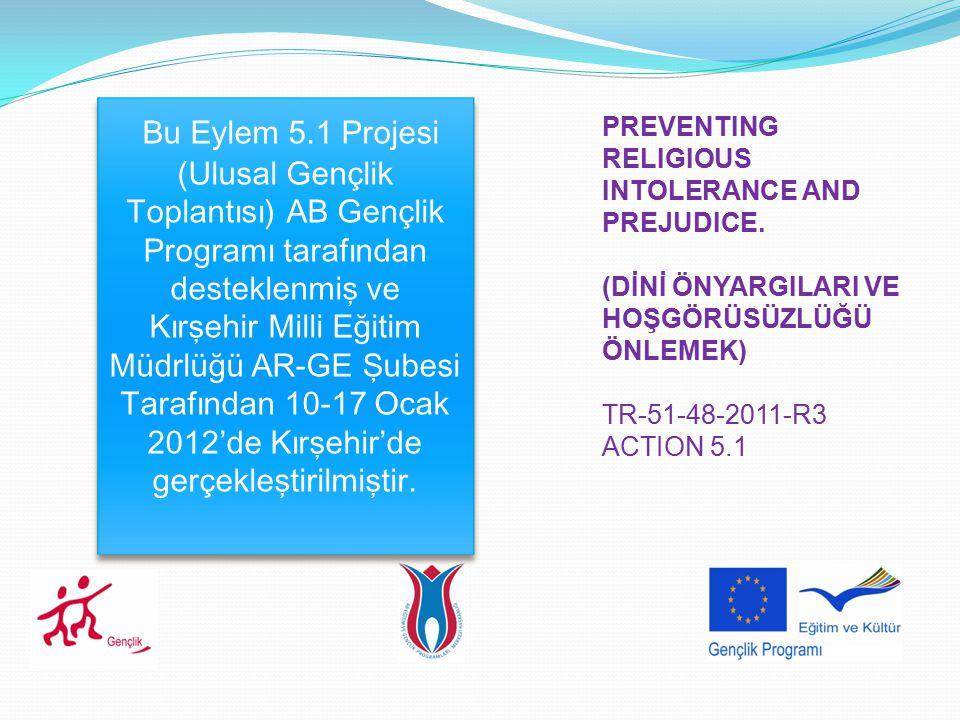 PREVENTING RELIGIOUS INTOLERANCE AND PREJUDICE. (DİNİ ÖNYARGILARI VE HOŞGÖRÜSÜZLÜĞÜ ÖNLEMEK) TR-51-48-2011-R3 ACTION 5.1 Bu Eylem 5.1 Projesi (Ulusal