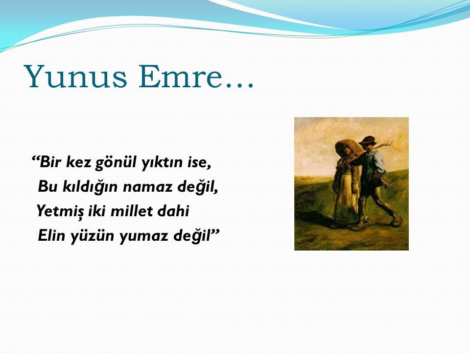 """Yunus Emre… """"Bir kez gönül yıktın ise, Bu kıldı ğ ın namaz de ğ il, Yetmiş iki millet dahi Elin yüzün yumaz de ğ il"""""""
