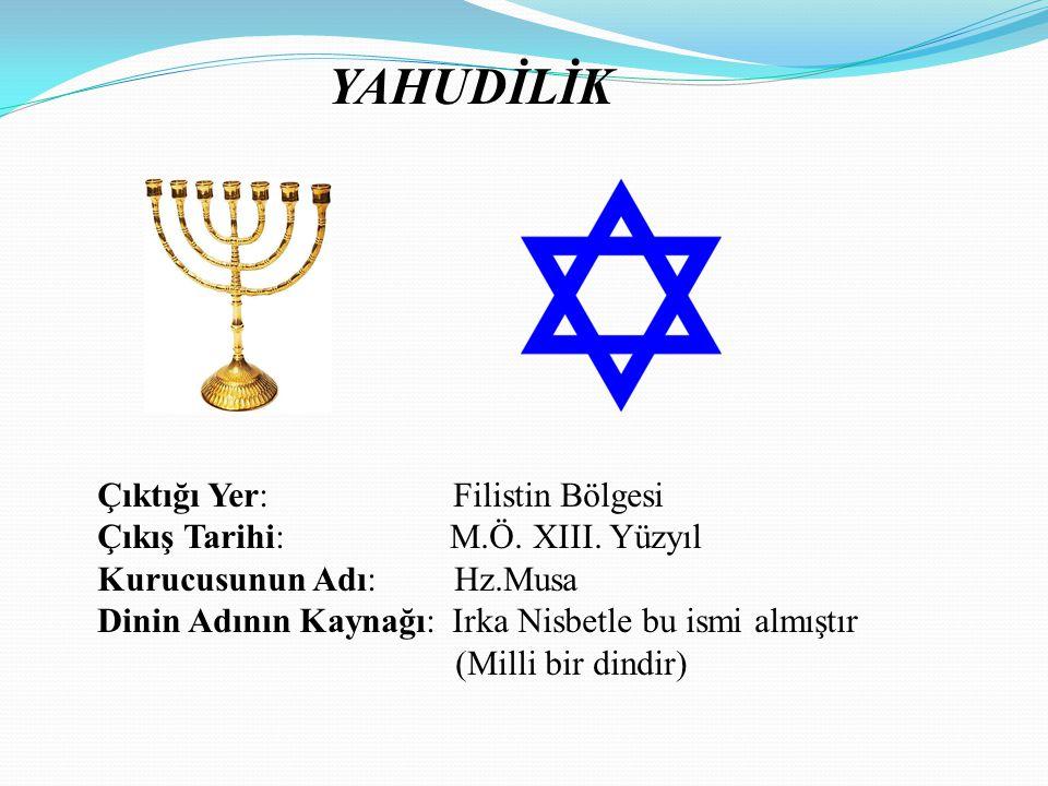 YAHUDİLİK Çıktığı Yer: Filistin Bölgesi Çıkış Tarihi: M.Ö. XIII. Yüzyıl Kurucusunun Adı: Hz.Musa Dinin Adının Kaynağı: Irka Nisbetle bu ismi almıştır