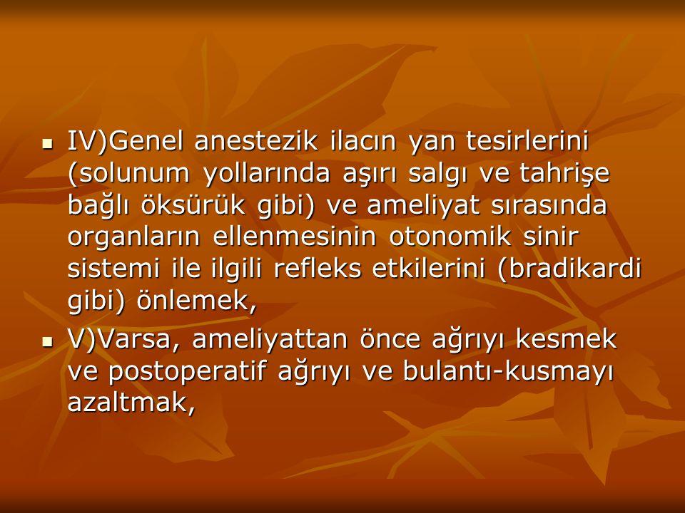 IV)Genel anestezik ilacın yan tesirlerini (solunum yollarında aşırı salgı ve tahrişe bağlı öksürük gibi) ve ameliyat sırasında organların ellenmesinin