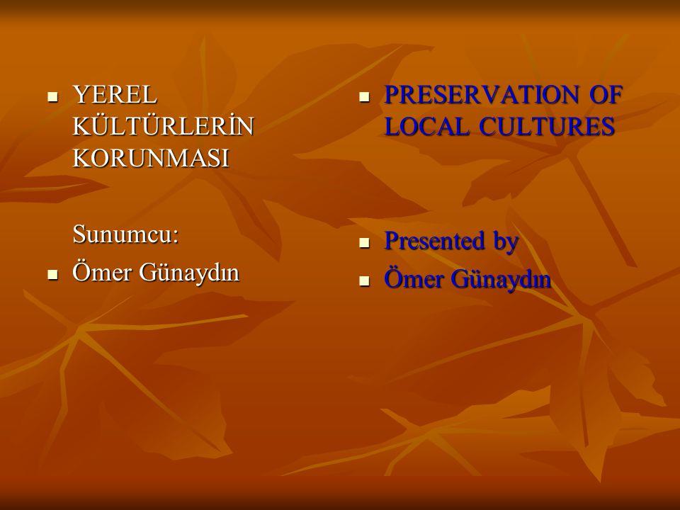 YEREL KÜLTÜRLERİN KORUNMASI YEREL KÜLTÜRLERİN KORUNMASISunumcu: Ömer Günaydın Ömer Günaydın PRESERVATION OF LOCAL CULTURES PRESERVATION OF LOCAL CULTURES Presented by Presented by Ömer Günaydın Ömer Günaydın