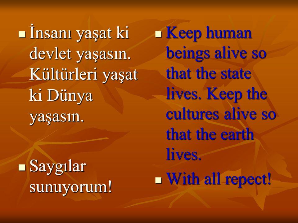 İnsanı yaşat ki devlet yaşasın. Kültürleri yaşat ki Dünya yaşasın.