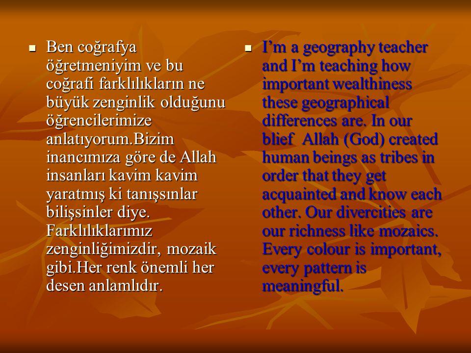 Ben coğrafya öğretmeniyim ve bu coğrafi farklılıkların ne büyük zenginlik olduğunu öğrencilerimize anlatıyorum.Bizim inancımıza göre de Allah insanları kavim kavim yaratmış ki tanışsınlar bilişsinler diye.