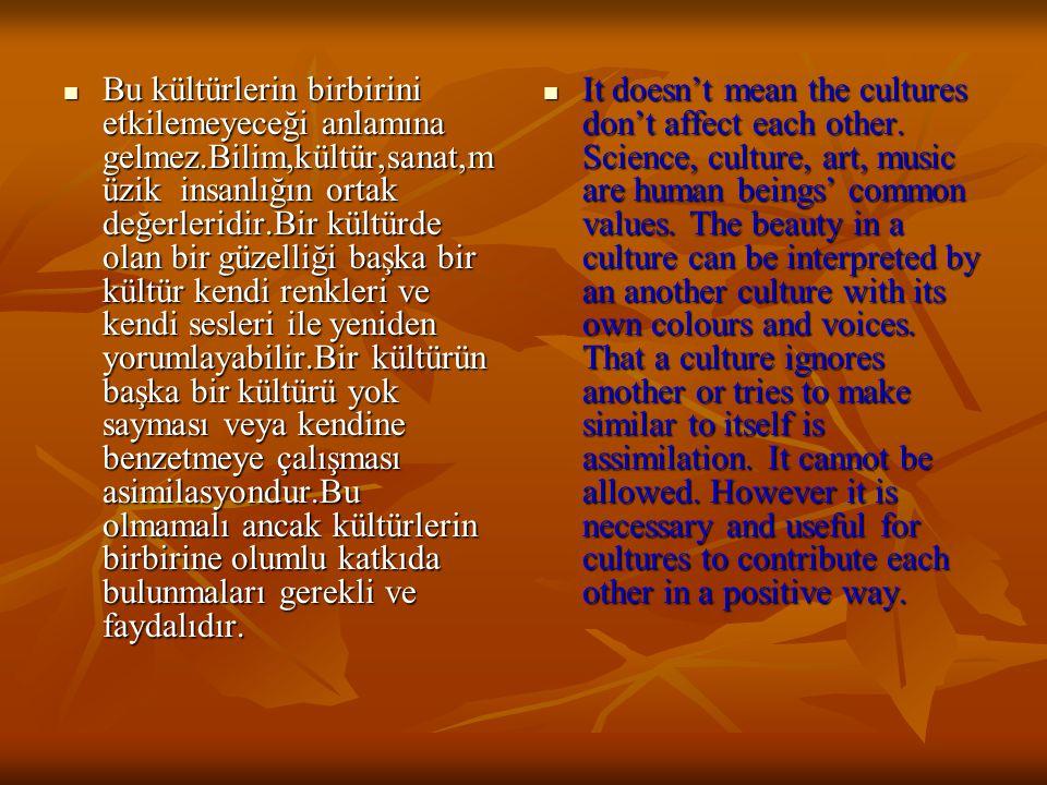 Bu kültürlerin birbirini etkilemeyeceği anlamına gelmez.Bilim,kültür,sanat,m üzik insanlığın ortak değerleridir.Bir kültürde olan bir güzelliği başka bir kültür kendi renkleri ve kendi sesleri ile yeniden yorumlayabilir.Bir kültürün başka bir kültürü yok sayması veya kendine benzetmeye çalışması asimilasyondur.Bu olmamalı ancak kültürlerin birbirine olumlu katkıda bulunmaları gerekli ve faydalıdır.