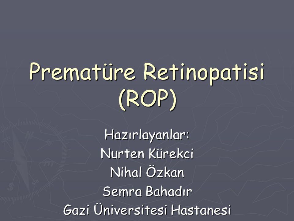 Prematüre Retinopatisi (ROP) Hazırlayanlar: Nurten Kürekci Nihal Özkan Semra Bahadır Gazi Üniversitesi Hastanesi