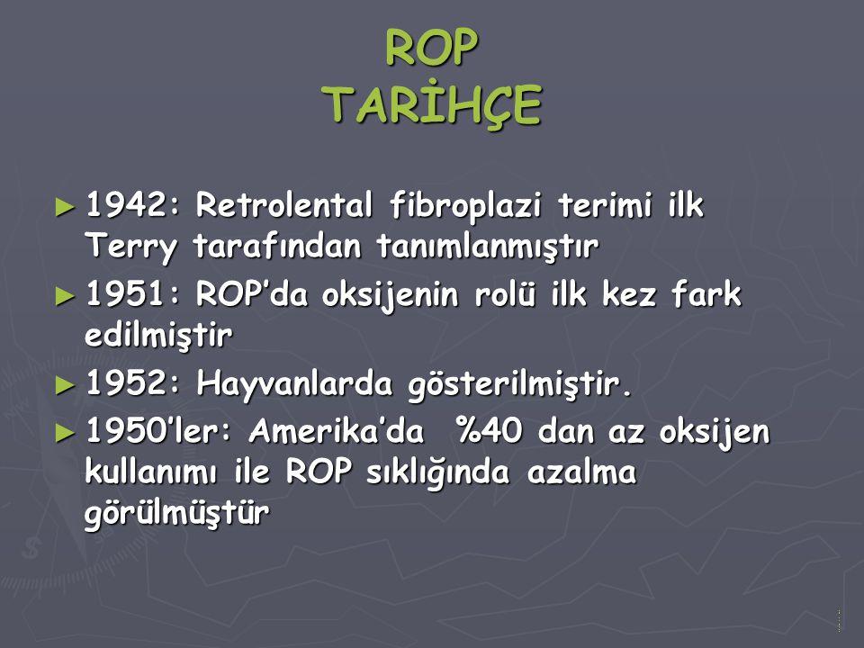 ROP TARİHÇE ► 1942: Retrolental fibroplazi terimi ilk Terry tarafından tanımlanmıştır ► 1951: ROP'da oksijenin rolü ilk kez fark edilmiştir ► 1952: Hayvanlarda gösterilmiştir.