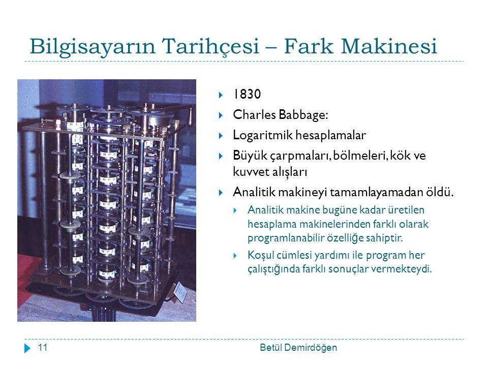 Bilgisayarın Tarihçesi – Fark Makinesi Betül Demirdöğen11  1830  Charles Babbage:  Logaritmik hesaplamalar  Büyük çarpmaları, bölmeleri, kök ve kuvvet alışları  Analitik makineyi tamamlayamadan öldü.