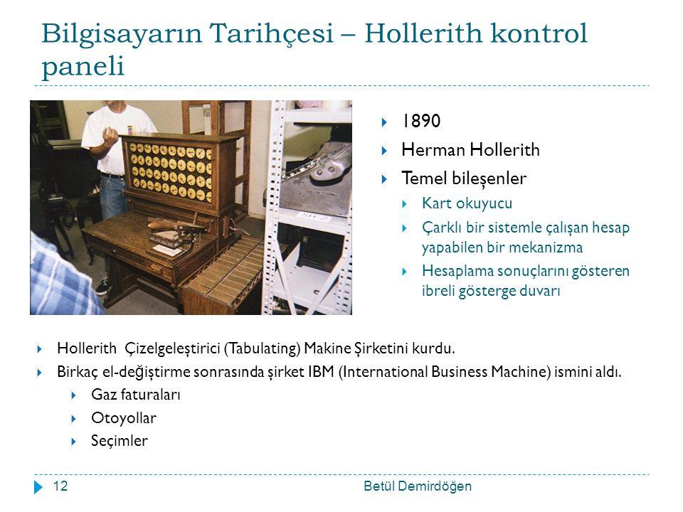 Bilgisayarın Tarihçesi – Hollerith kontrol paneli Betül Demirdöğen12  1890  Herman Hollerith  Temel bileşenler  Kart okuyucu  Çarklı bir sistemle çalışan hesap yapabilen bir mekanizma  Hesaplama sonuçlarını gösteren ibreli gösterge duvarı  Hollerith Çizelgeleştirici (Tabulating) Makine Şirketini kurdu.