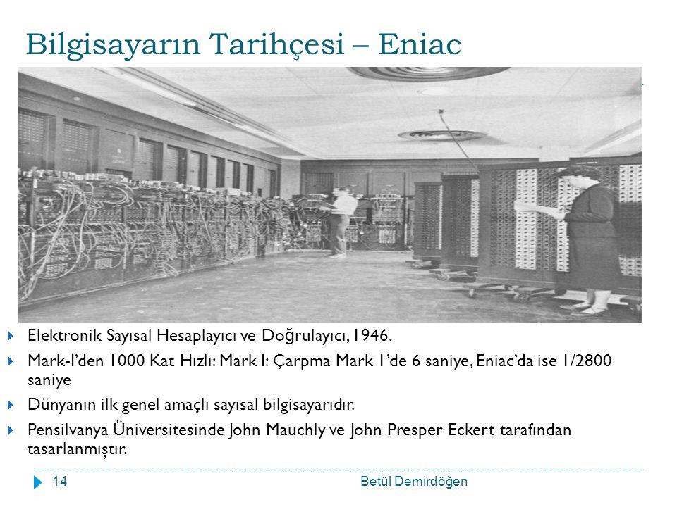 Bilgisayarın Tarihçesi – Eniac Betül Demirdöğen14  Elektronik Sayısal Hesaplayıcı ve Do ğ rulayıcı, 1946.