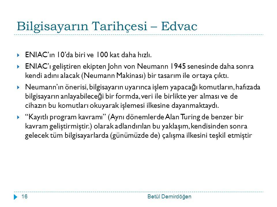 Bilgisayarın Tarihçesi – Edvac Betül Demirdöğen16  ENIAC'ın 10'da biri ve 100 kat daha hızlı.