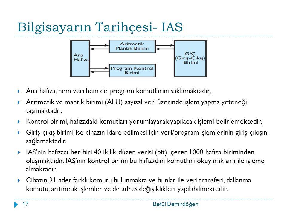 Bilgisayarın Tarihçesi- IAS  Ana hafıza, hem veri hem de program komutlarını saklamaktadır,  Aritmetik ve mantık birimi (ALU) sayısal veri üzerinde işlem yapma yetene ğ i taşımaktadır,  Kontrol birimi, hafızadaki komutları yorumlayarak yapılacak işlemi belirlemektedir,  Giriş-çıkış birimi ise cihazın idare edilmesi için veri/program işlemlerinin giriş-çıkışını sa ğ lamaktadır.