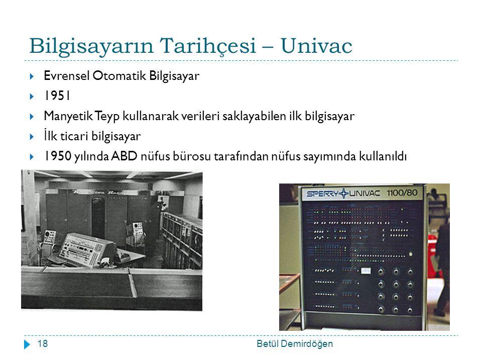 Bilgisayarın Tarihçesi – Univac Betül Demirdöğen18  Evrensel Otomatik Bilgisayar  1951  Manyetik Teyp kullanarak verileri saklayabilen ilk bilgisayar  İ lk ticari bilgisayar  1950 yılında ABD nüfus bürosu tarafından nüfus sayımında kullanıldı