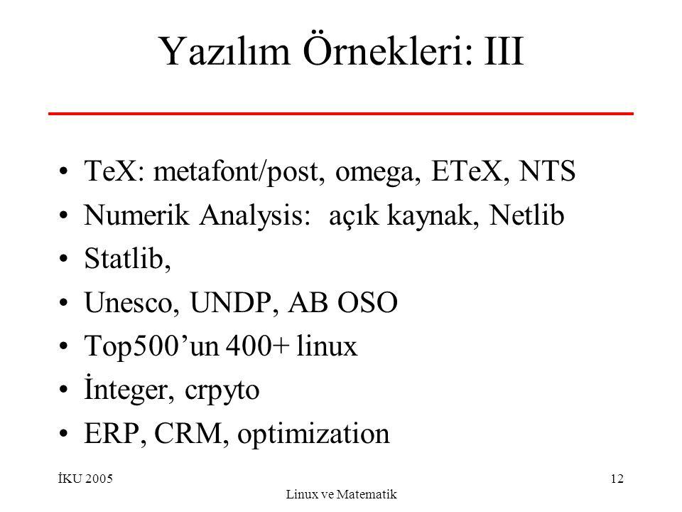 İKU 2005 Linux ve Matematik 12 Yazılım Örnekleri: III TeX: metafont/post, omega, ETeX, NTS Numerik Analysis: açık kaynak, Netlib Statlib, Unesco, UNDP, AB OSO Top500'un 400+ linux İnteger, crpyto ERP, CRM, optimization