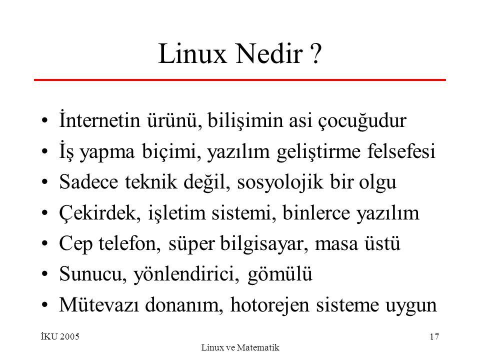 İKU 2005 Linux ve Matematik 17 Linux Nedir ? İnternetin ürünü, bilişimin asi çocuğudur İş yapma biçimi, yazılım geliştirme felsefesi Sadece teknik değ