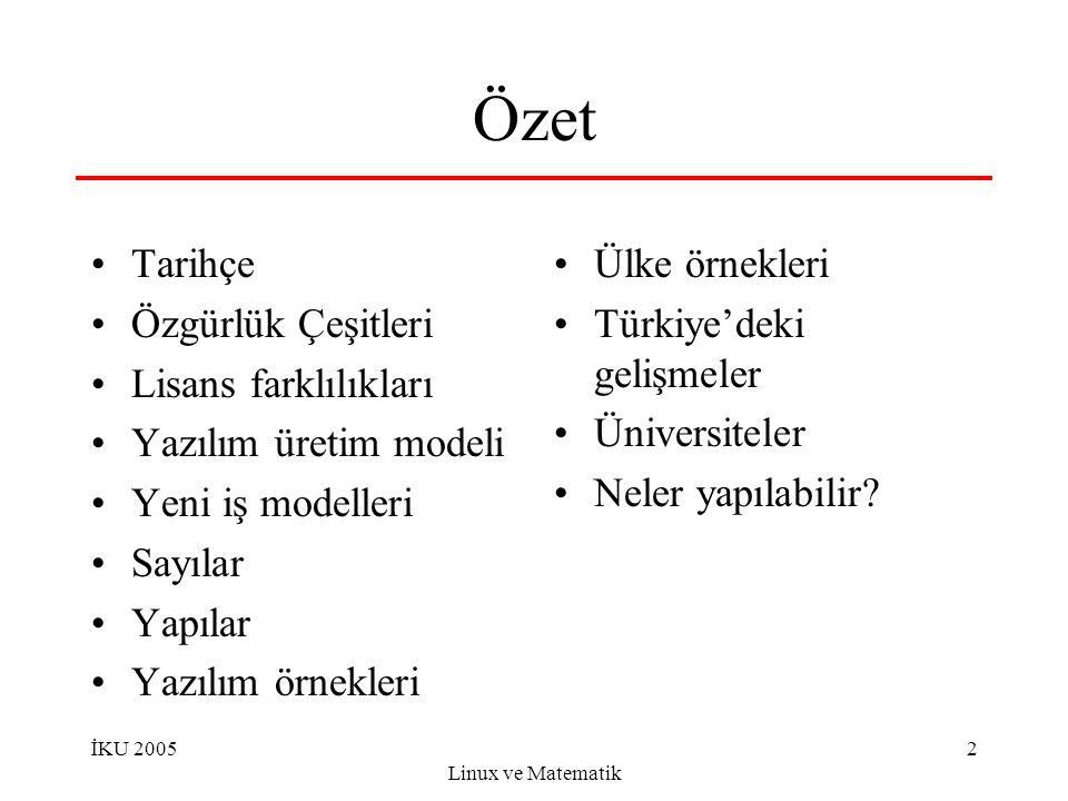 İKU 2005 Linux ve Matematik 2 Özet Tarihçe Özgürlük Çeşitleri Lisans farklılıkları Yazılım üretim modeli Yeni iş modelleri Sayılar Yapılar Yazılım örnekleri Ülke örnekleri Türkiye'deki gelişmeler Üniversiteler Neler yapılabilir