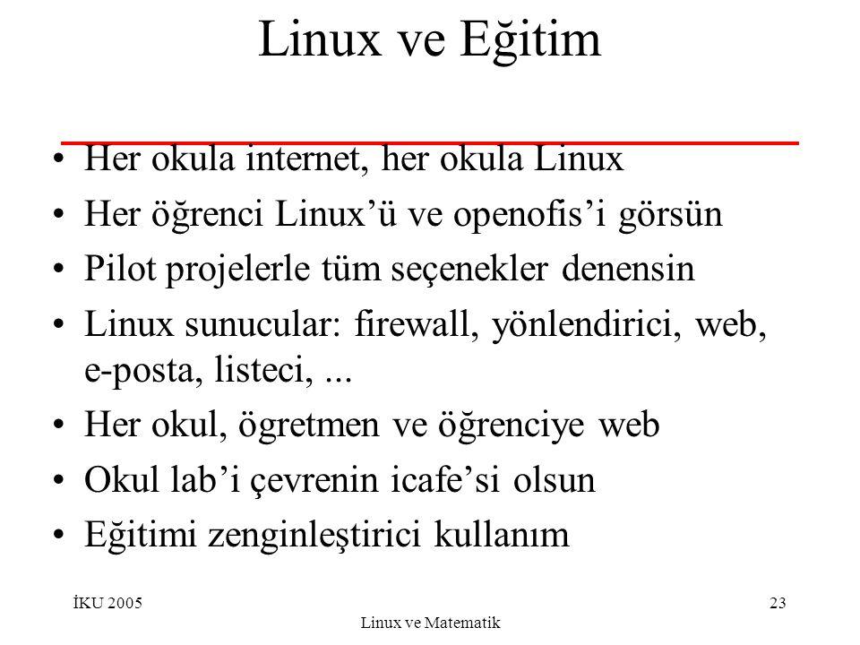 İKU 2005 Linux ve Matematik 23 Linux ve Eğitim Her okula internet, her okula Linux Her öğrenci Linux'ü ve openofis'i görsün Pilot projelerle tüm seçenekler denensin Linux sunucular: firewall, yönlendirici, web, e-posta, listeci,...