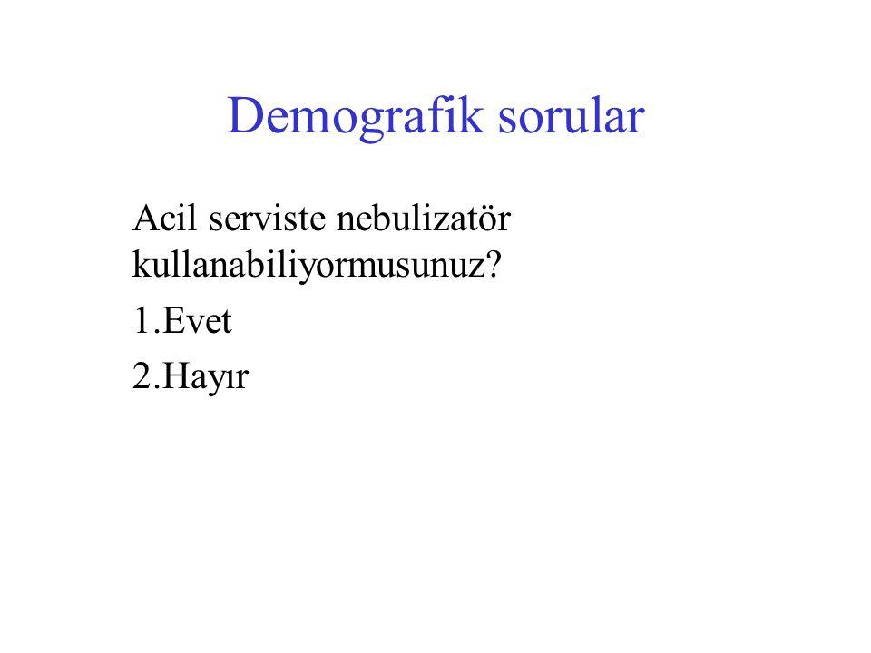 Demografik sorular Acil serviste nebulizatör kullanabiliyormusunuz? 1.Evet 2.Hayır