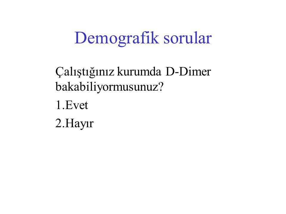 Demografik sorular Çalıştığınız kurumda D-Dimer bakabiliyormusunuz? 1.Evet 2.Hayır