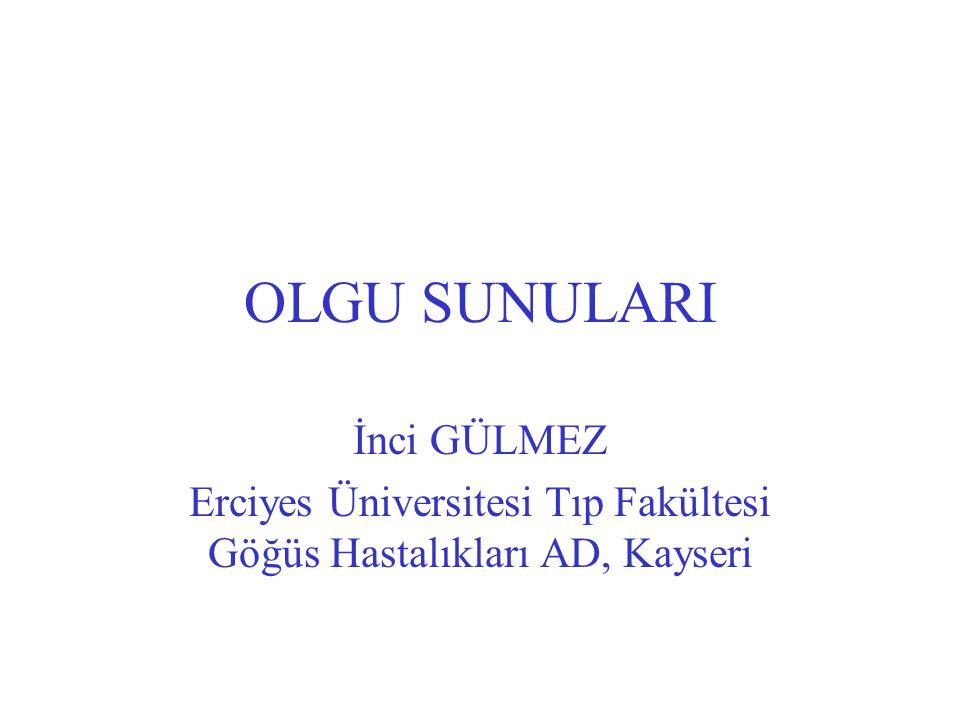 OLGU SUNULARI İnci GÜLMEZ Erciyes Üniversitesi Tıp Fakültesi Göğüs Hastalıkları AD, Kayseri