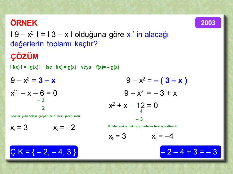 ÖRNEK ÇÖZÜM I 9 – x 2 I = I 3 – x I olduğuna göre x ' in alacağı değerlerin toplamı kaçtır.