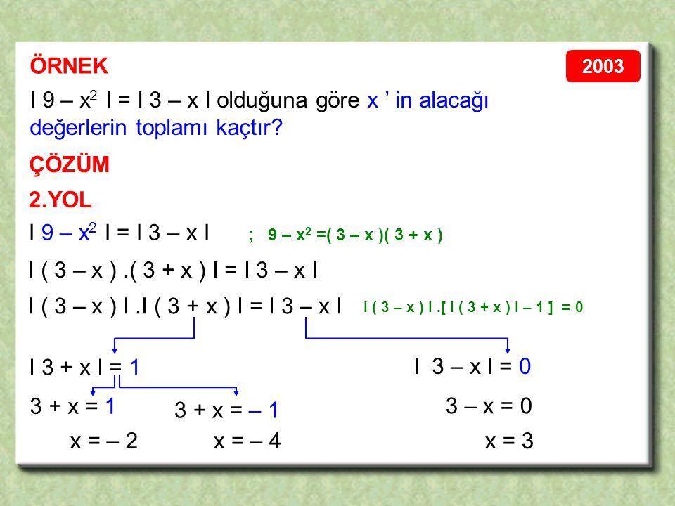 2.YOL ÖRNEK ÇÖZÜM I 9 – x 2 I = I 3 – x I olduğuna göre x ' in alacağı değerlerin toplamı kaçtır.