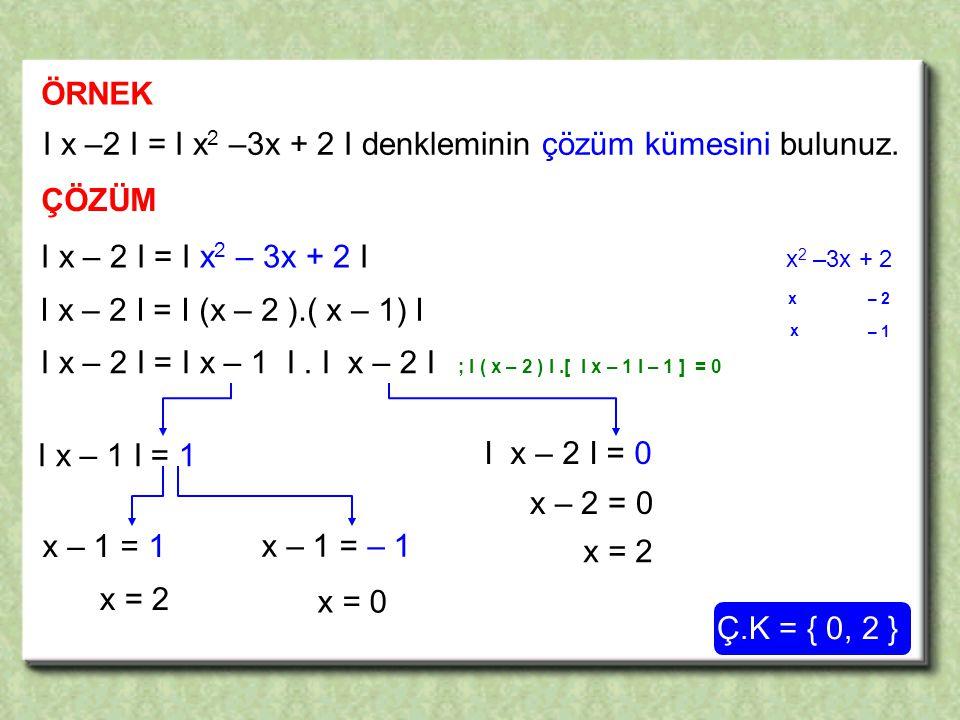 ÖRNEK I x –2 I = I x 2 –3x + 2 I denkleminin çözüm kümesini bulunuz.