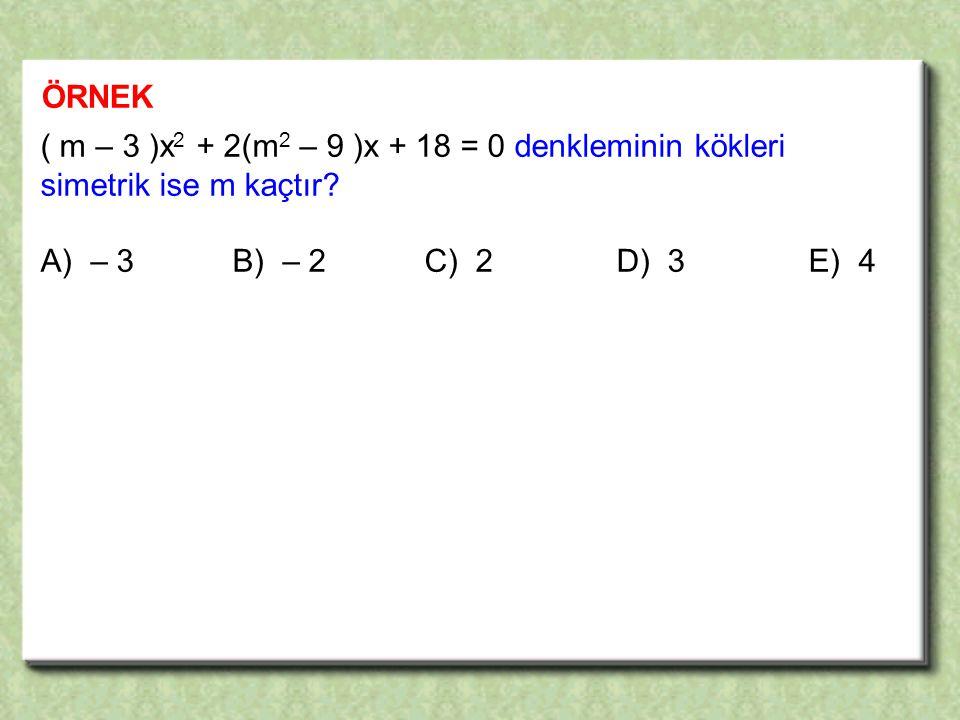 ÖRNEK ( m – 3 )x 2 + 2(m 2 – 9 )x + 18 = 0 denkleminin kökleri simetrik ise m kaçtır.