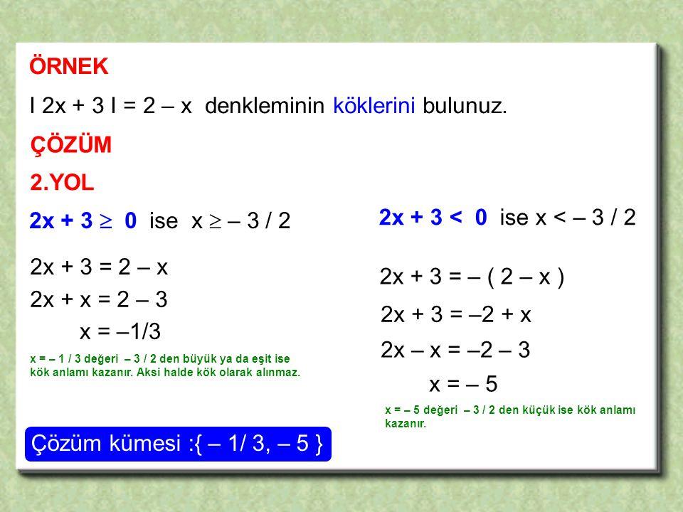 ÖRNEK I 2x + 3 I = 2 – x denkleminin köklerini bulunuz.
