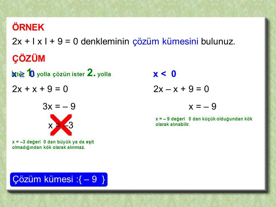  ÖRNEK 2x + I x I + 9 = 0 denkleminin çözüm kümesini bulunuz.