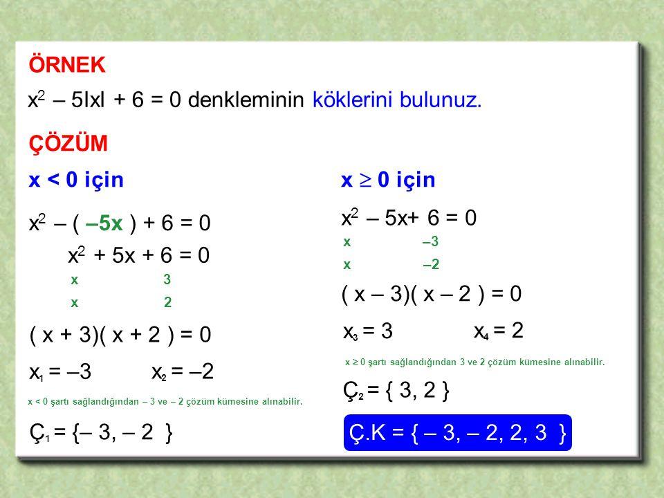 ÖRNEK x 2 – 5IxI + 6 = 0 denkleminin köklerini bulunuz.