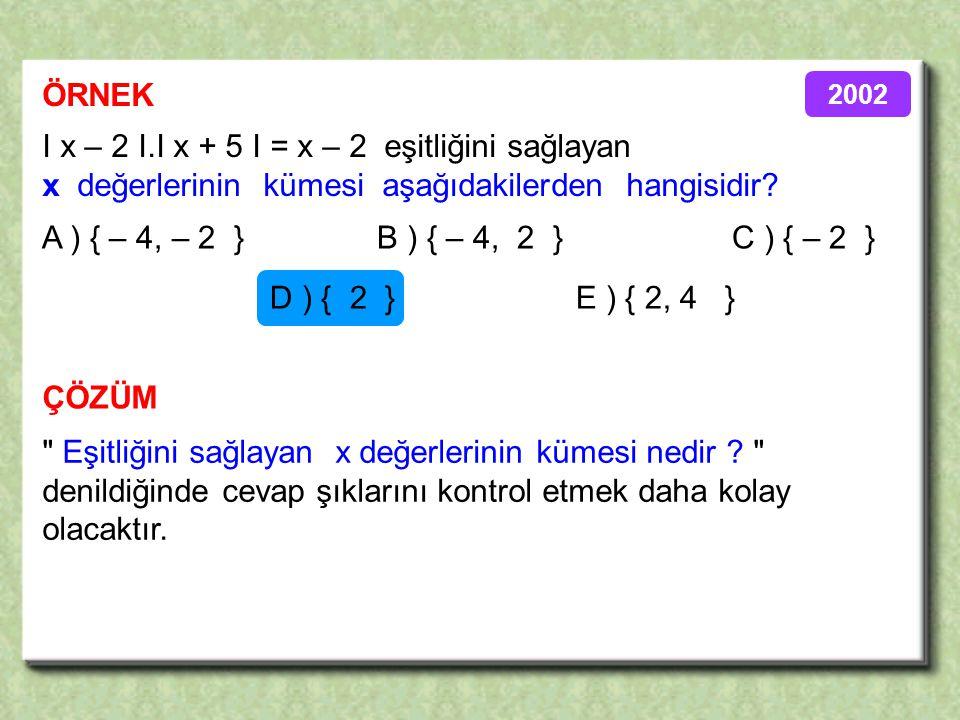 ÖRNEK ÇÖZÜM I x – 2 I.I x + 5 I = x – 2 eşitliğini sağlayan x değerlerinin kümesi aşağıdakilerden hangisidir.