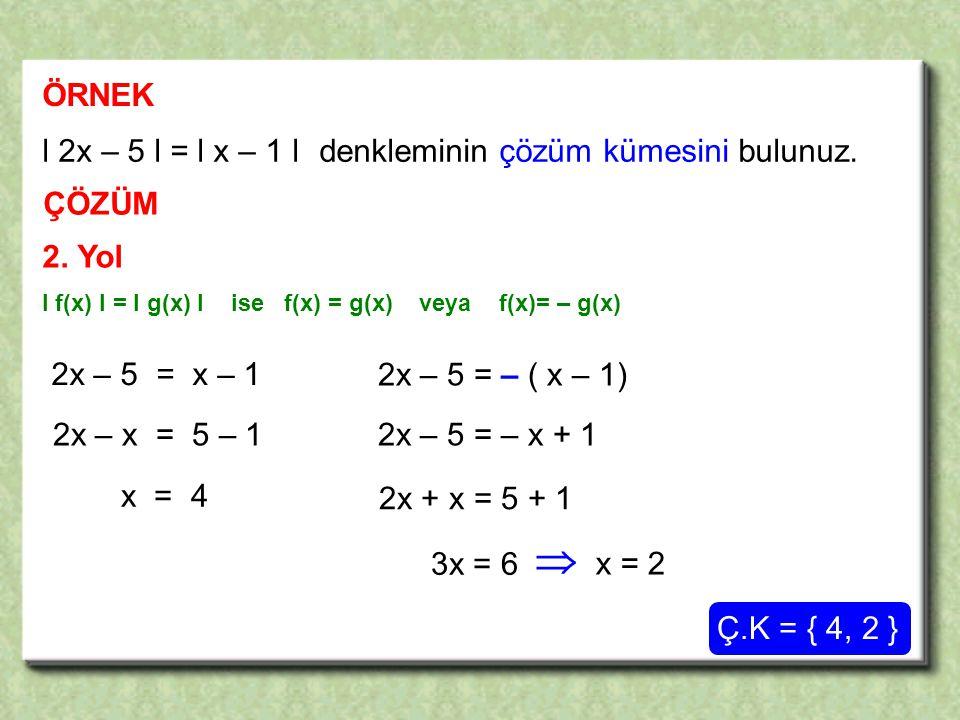 2x – 5 = x – 1 2x – 5 = – ( x – 1) 2x – x = 5 – 1 x = 4 2x – 5 = – x + 1 2x + x = 5 + 1 3x = 6 ÖRNEK ÇÖZÜM l 2x – 5 l = l x – 1 l denkleminin çözüm kümesini bulunuz.