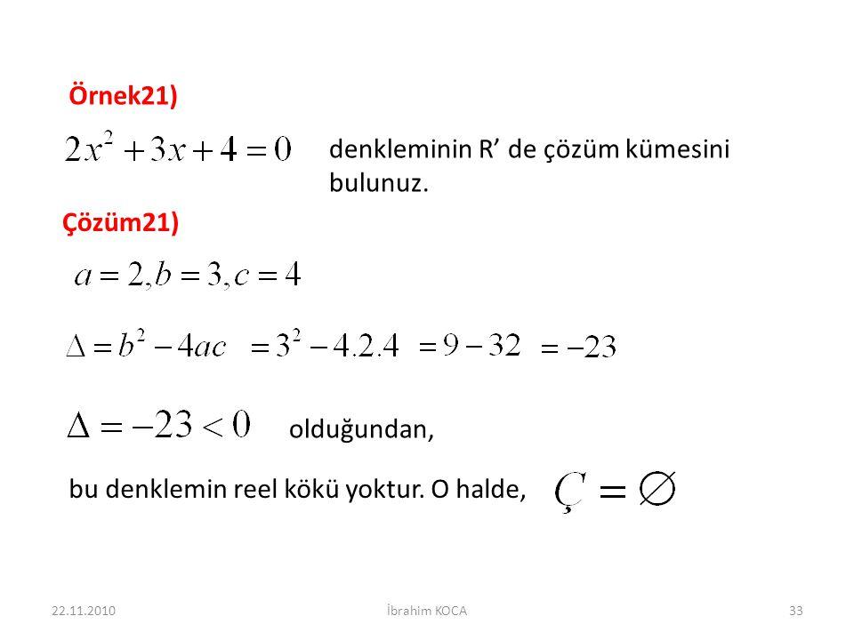 22.11.2010İbrahim KOCA33 Örnek21) denkleminin R' de çözüm kümesini bulunuz. Çözüm21) olduğundan, bu denklemin reel kökü yoktur. O halde,