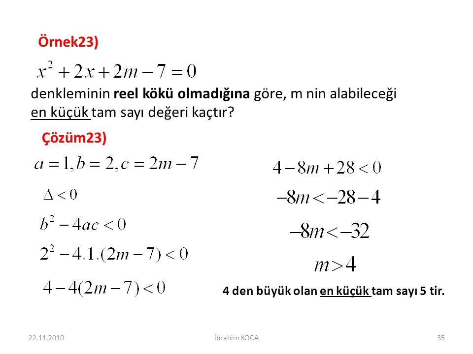 22.11.2010İbrahim KOCA35 Örnek23) denkleminin reel kökü olmadığına göre, m nin alabileceği en küçük tam sayı değeri kaçtır? Çözüm23) 4 den büyük olan