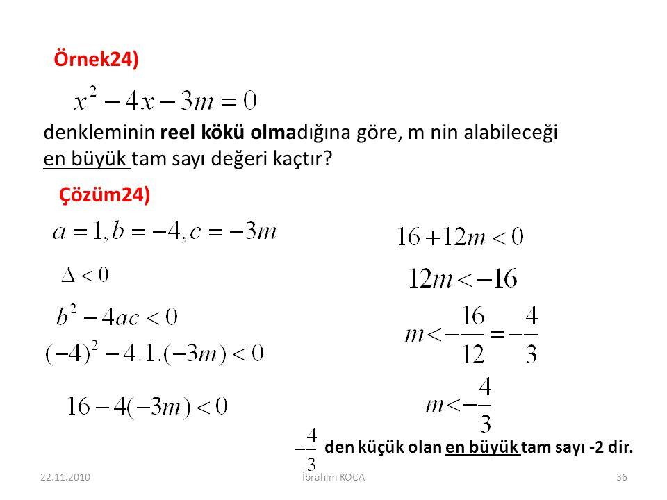 22.11.2010İbrahim KOCA36 Örnek24) denkleminin reel kökü olmadığına göre, m nin alabileceği en büyük tam sayı değeri kaçtır? Çözüm24) den küçük olan en