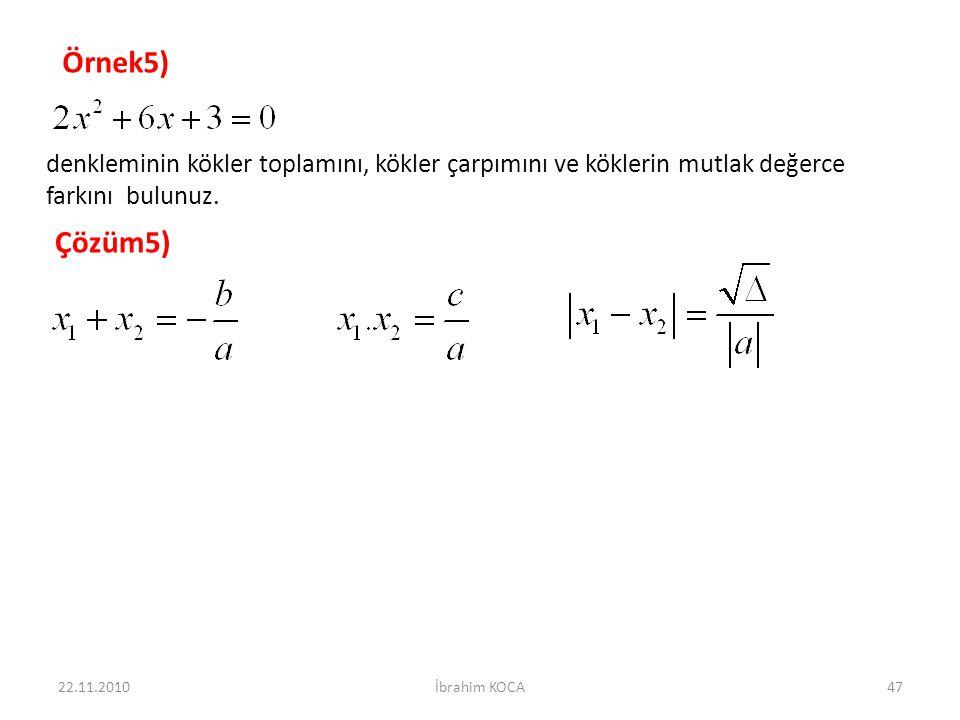 22.11.2010İbrahim KOCA47 Örnek5) denkleminin kökler toplamını, kökler çarpımını ve köklerin mutlak değerce farkını bulunuz. Çözüm5)