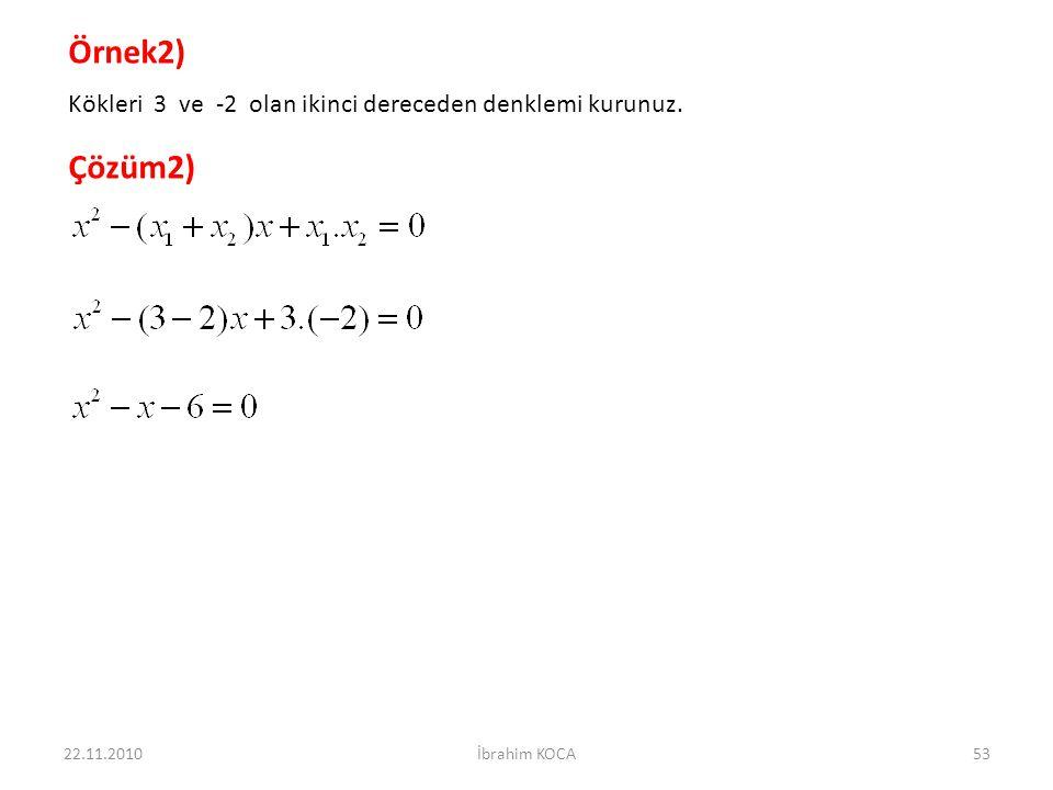 22.11.2010İbrahim KOCA53 Örnek2) Kökleri 3 ve -2 olan ikinci dereceden denklemi kurunuz. Çözüm2)