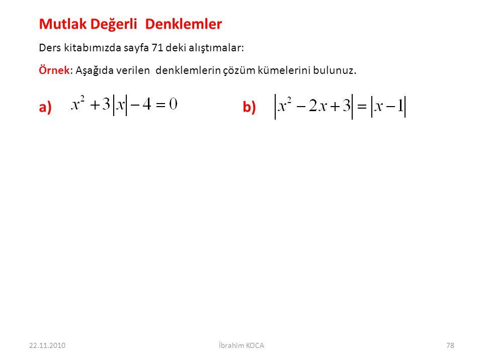 22.11.2010İbrahim KOCA78 Mutlak Değerli Denklemler Ders kitabımızda sayfa 71 deki alıştımalar: Örnek: Aşağıda verilen denklemlerin çözüm kümelerini bu