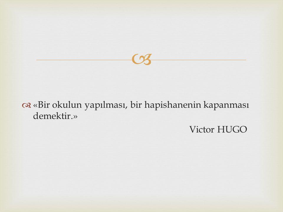   «Bir okulun yapılması, bir hapishanenin kapanması demektir.» Victor HUGO