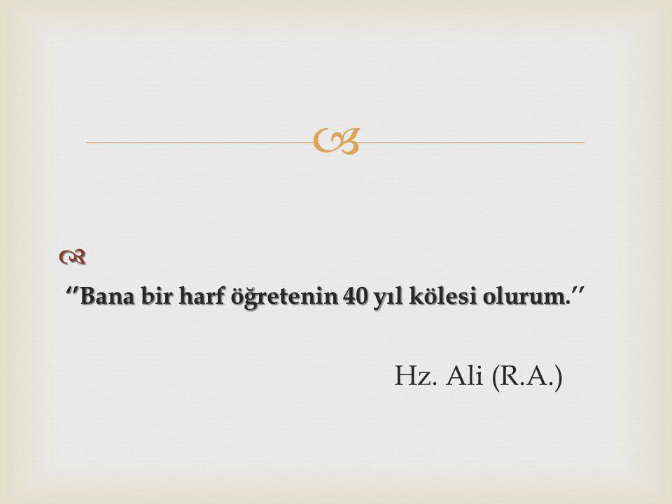   ''Bana bir harf öğretenin 40 yıl kölesi olurum ''Bana bir harf öğretenin 40 yıl kölesi olurum.'' Hz. Ali (R.A.)