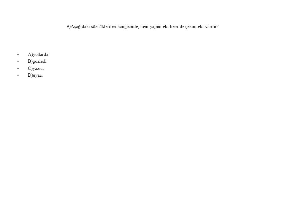 9)Aşağıdaki sözcüklerden hangisinde, hem yapım eki hem de çekim eki vardır? A)yollarda B)gözledi C)yazıcı D)uyarı