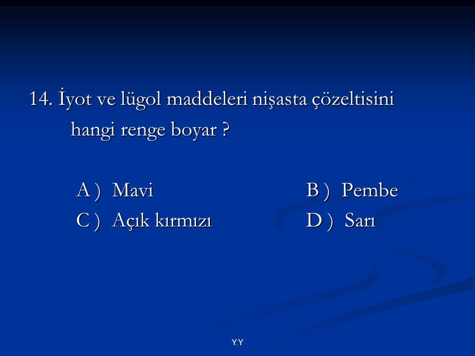 Y.Y 14. İyot ve lügol maddeleri nişasta çözeltisini hangi renge boyar ? hangi renge boyar ? A ) Mavi B ) Pembe A ) Mavi B ) Pembe C ) Açık kırmızı D )