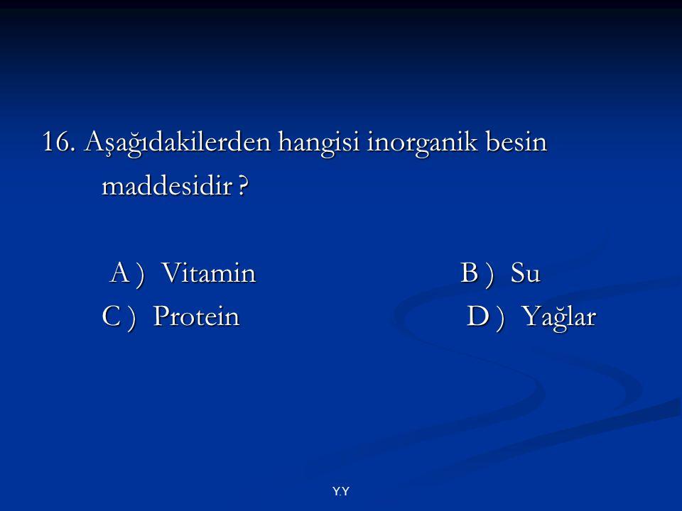 Y.Y 16. Aşağıdakilerden hangisi inorganik besin maddesidir ? maddesidir ? A ) Vitamin B ) Su A ) Vitamin B ) Su C ) Protein D ) Yağlar C ) Protein D )