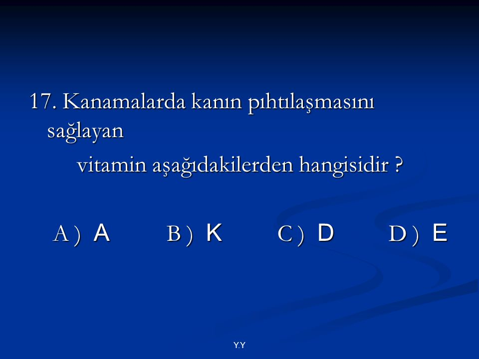 Y.Y 17. Kanamalarda kanın pıhtılaşmasını sağlayan vitamin aşağıdakilerden hangisidir ? vitamin aşağıdakilerden hangisidir ? A ) A B ) K C ) D D ) E A