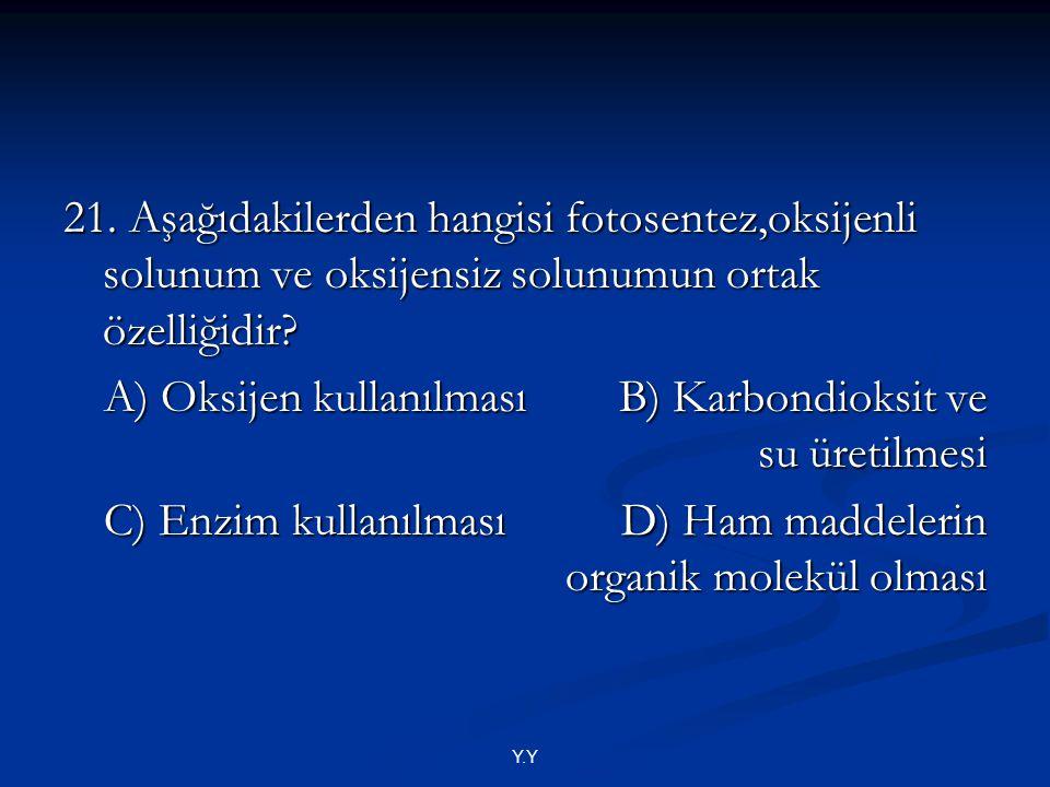 Y.Y 21. Aşağıdakilerden hangisi fotosentez,oksijenli solunum ve oksijensiz solunumun ortak özelliğidir? A) Oksijen kullanılması B) Karbondioksit ve su