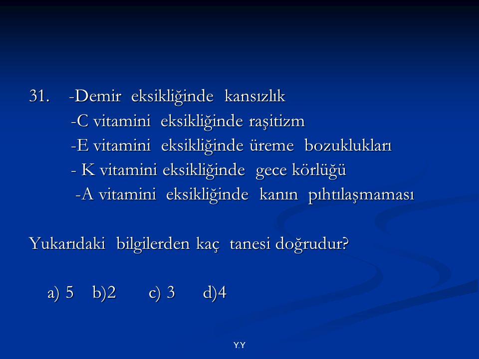 Y.Y 31. -Demir eksikliğinde kansızlık -C vitamini eksikliğinde raşitizm -C vitamini eksikliğinde raşitizm -E vitamini eksikliğinde üreme bozuklukları