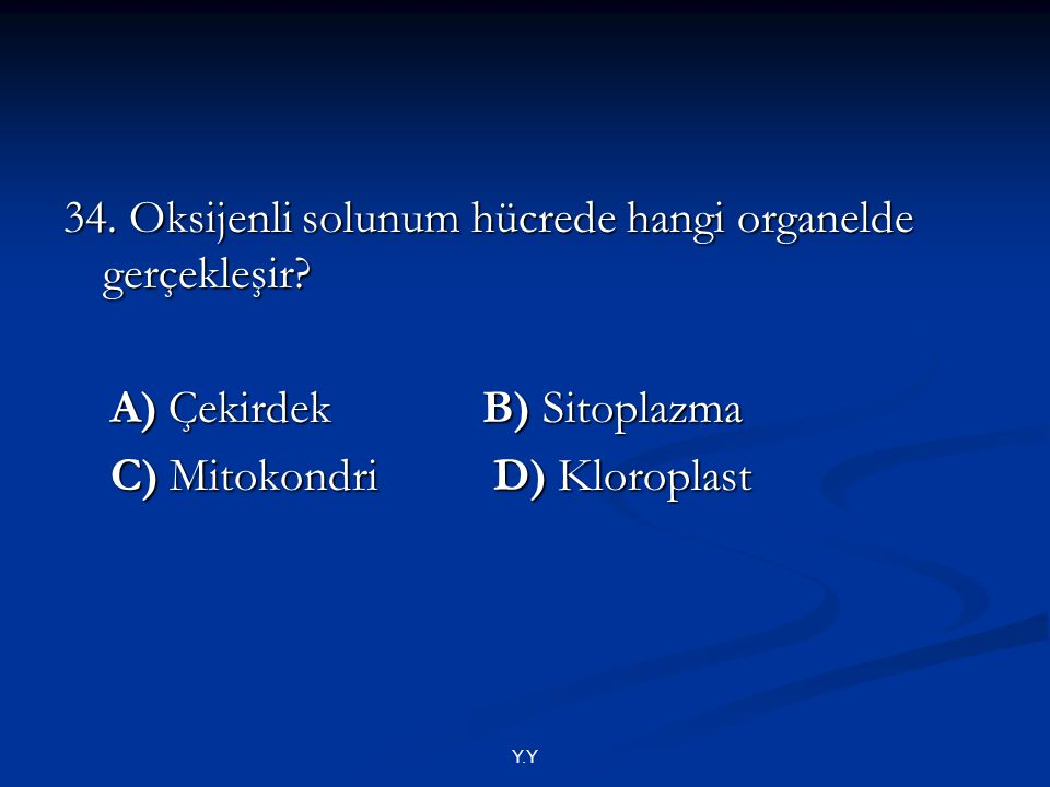 Y.Y 34. Oksijenli solunum hücrede hangi organelde gerçekleşir? A) Çekirdek B) Sitoplazma A) Çekirdek B) Sitoplazma C) Mitokondri D) Kloroplast C) Mito