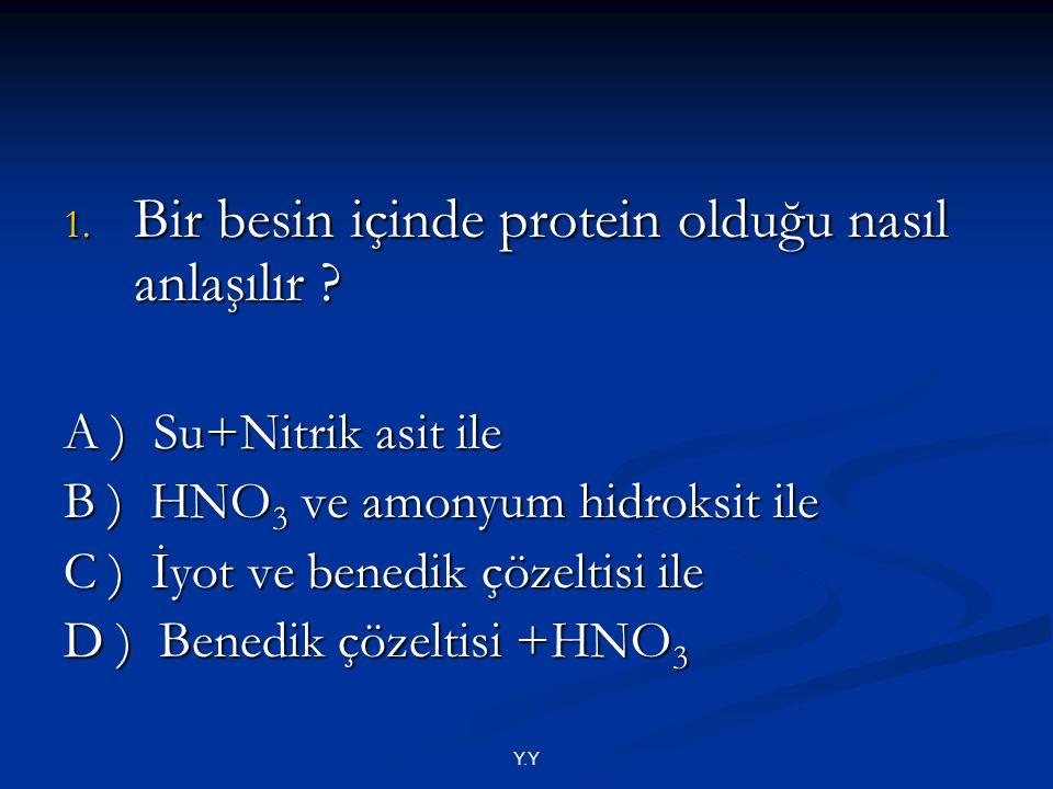 1. Bir besin içinde protein olduğu nasıl anlaşılır ? A ) Su+Nitrik asit ile B ) HNO 3 ve amonyum hidroksit ile C ) İyot ve benedik çözeltisi ile D ) B