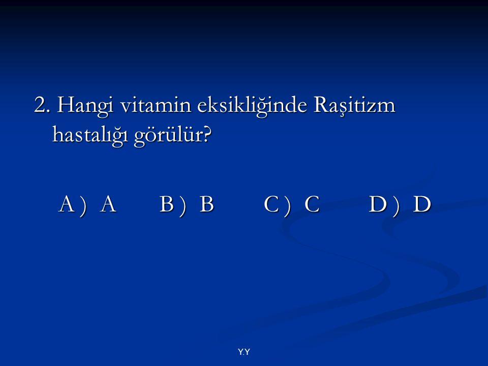 Y.Y 2. Hangi vitamin eksikliğinde Raşitizm hastalığı görülür? A ) A B ) B C ) C D ) D A ) A B ) B C ) C D ) D