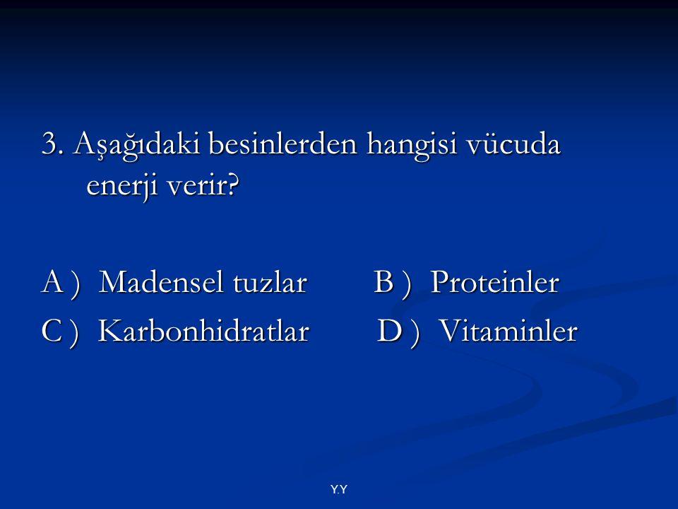 Y.Y 3. Aşağıdaki besinlerden hangisi vücuda enerji verir? A ) Madensel tuzlar B ) Proteinler C ) Karbonhidratlar D ) Vitaminler